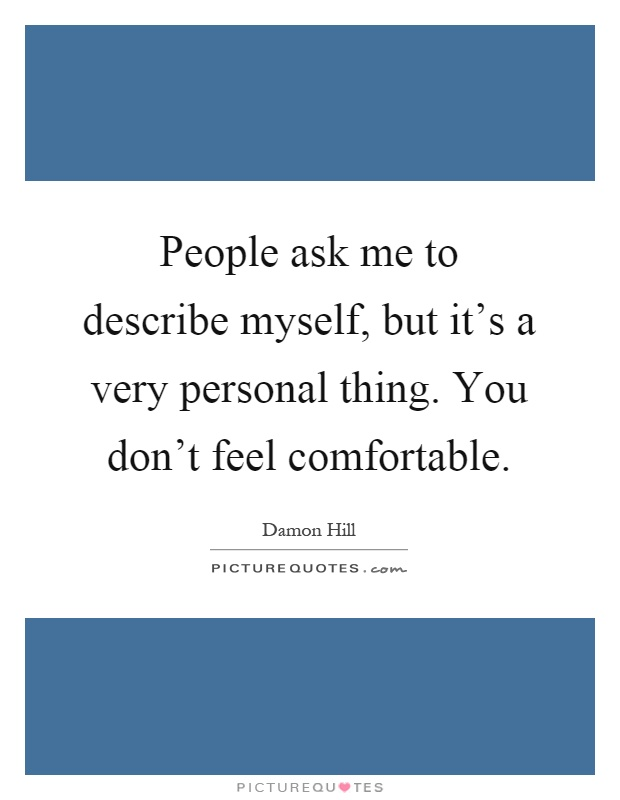 People ask me to describe myself, but it's a very personal thing. You don't feel comfortable Picture Quote #1