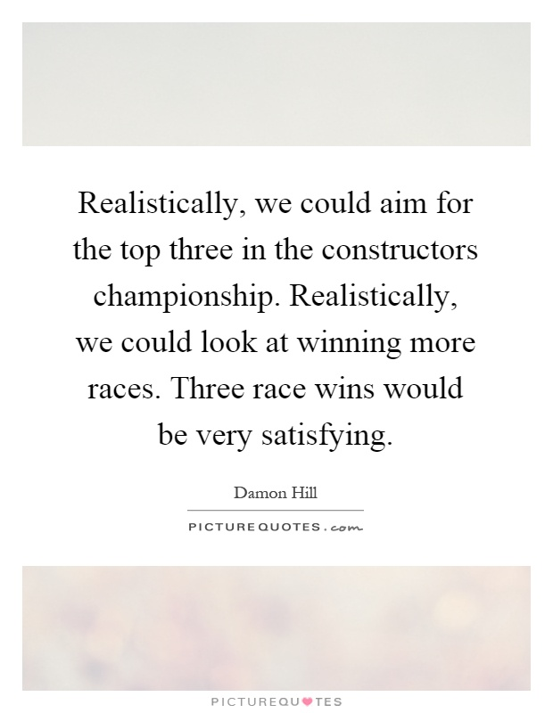 Realistically, we could aim for the top three in the constructors championship. Realistically, we could look at winning more races. Three race wins would be very satisfying Picture Quote #1