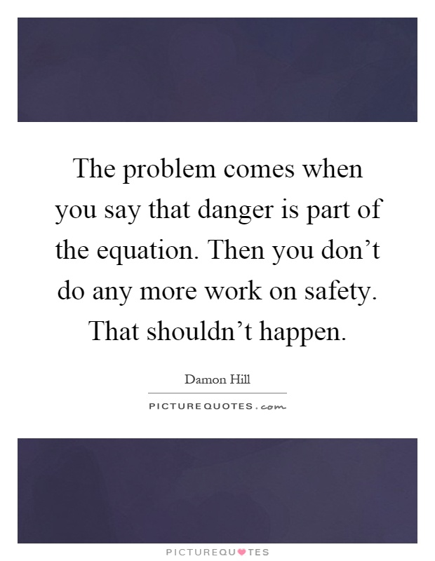 The problem comes when you say that danger is part of the equation. Then you don't do any more work on safety. That shouldn't happen Picture Quote #1