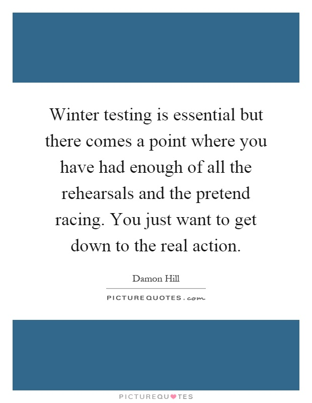 Winter testing is essential but there comes a point where you have had enough of all the rehearsals and the pretend racing. You just want to get down to the real action Picture Quote #1