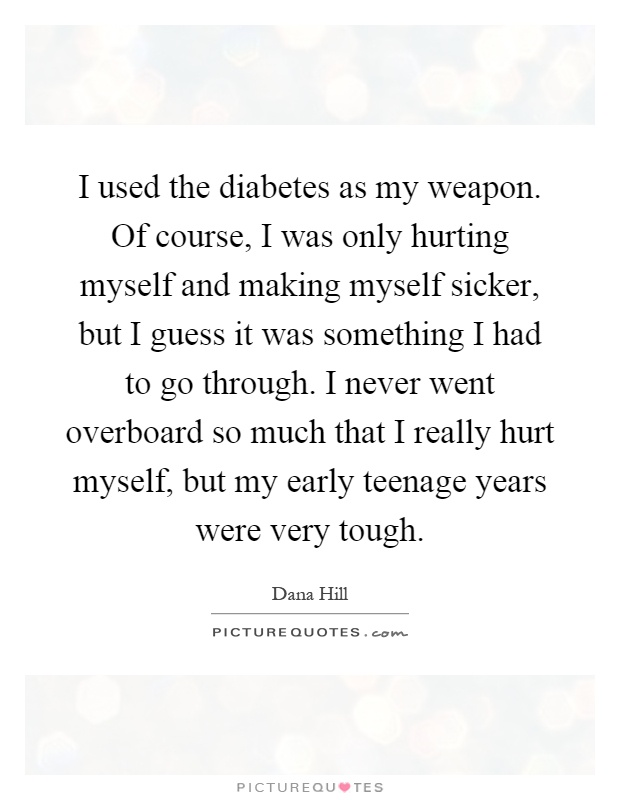 I used the diabetes as my weapon. Of course, I was only hurting myself and making myself sicker, but I guess it was something I had to go through. I never went overboard so much that I really hurt myself, but my early teenage years were very tough Picture Quote #1