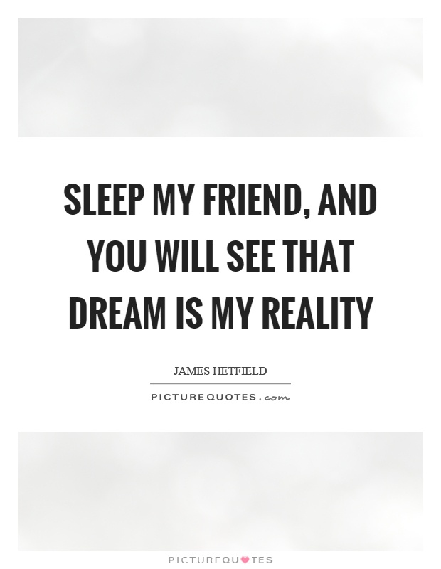 Sleep my friend, and you will see that dream is my reality Picture Quote #1