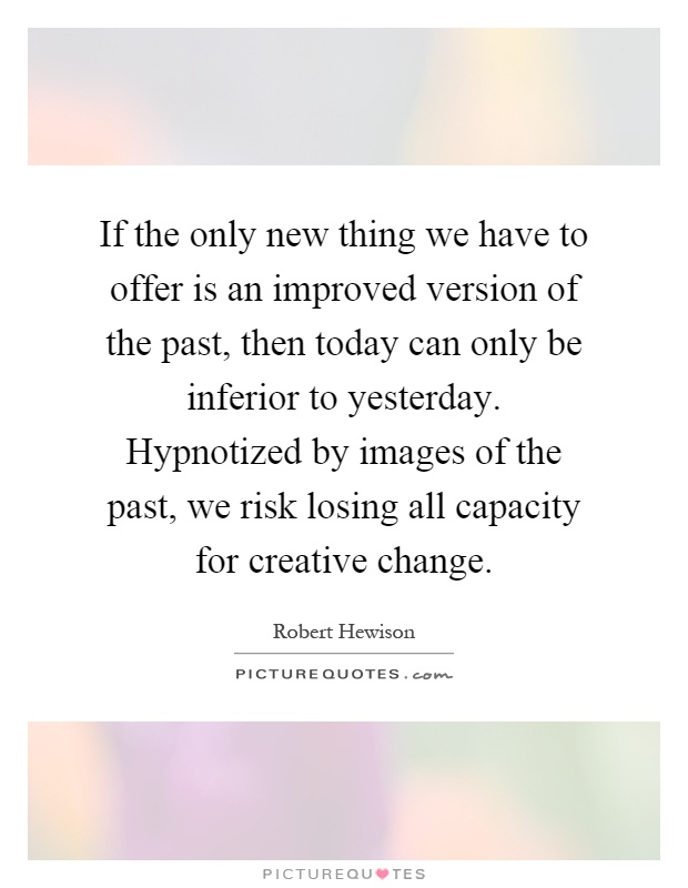 If the only new thing we have to offer is an improved version of the past, then today can only be inferior to yesterday. Hypnotized by images of the past, we risk losing all capacity for creative change Picture Quote #1