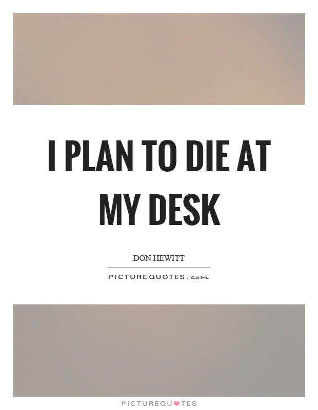 I plan to die at my desk Picture Quote #1