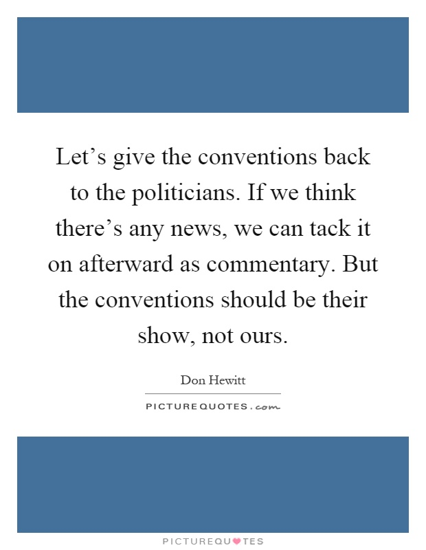 Let's give the conventions back to the politicians. If we think there's any news, we can tack it on afterward as commentary. But the conventions should be their show, not ours Picture Quote #1