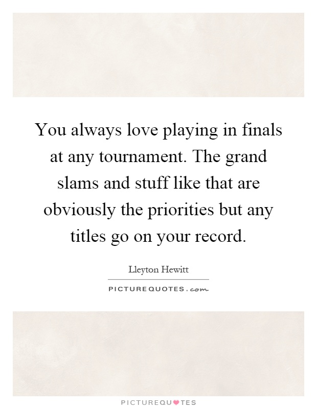 You always love playing in finals at any tournament. The grand slams and stuff like that are obviously the priorities but any titles go on your record Picture Quote #1