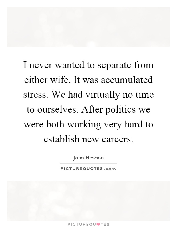 I never wanted to separate from either wife. It was accumulated stress. We had virtually no time to ourselves. After politics we were both working very hard to establish new careers Picture Quote #1