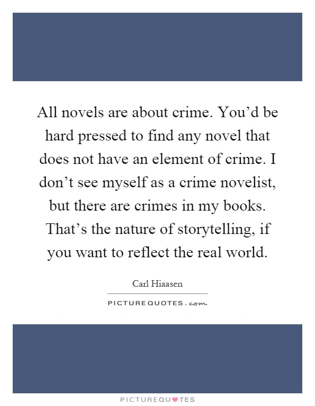 All novels are about crime. You'd be hard pressed to find any novel that does not have an element of crime. I don't see myself as a crime novelist, but there are crimes in my books. That's the nature of storytelling, if you want to reflect the real world Picture Quote #1