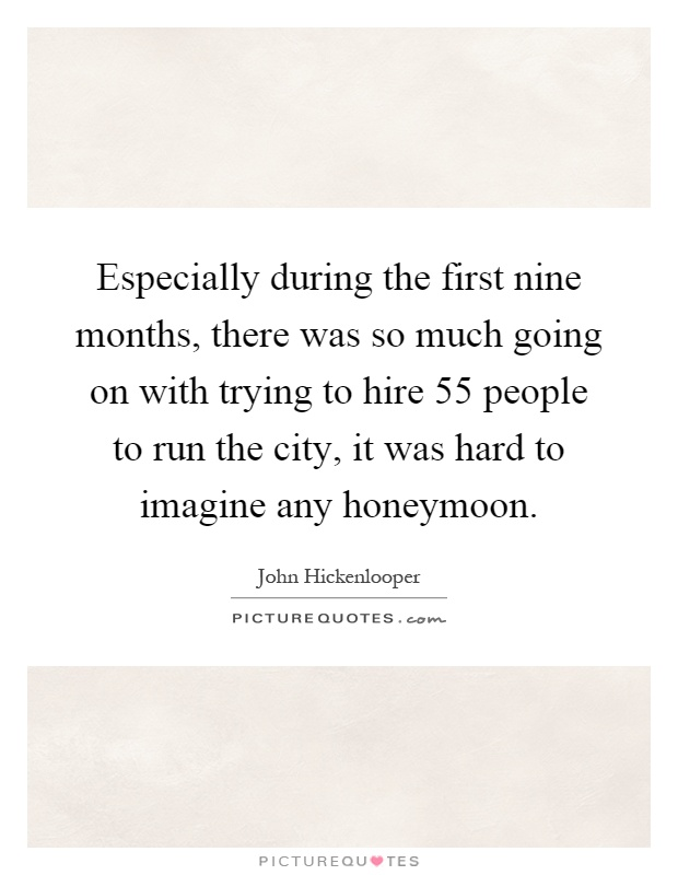 Especially during the first nine months, there was so much going on with trying to hire 55 people to run the city, it was hard to imagine any honeymoon Picture Quote #1