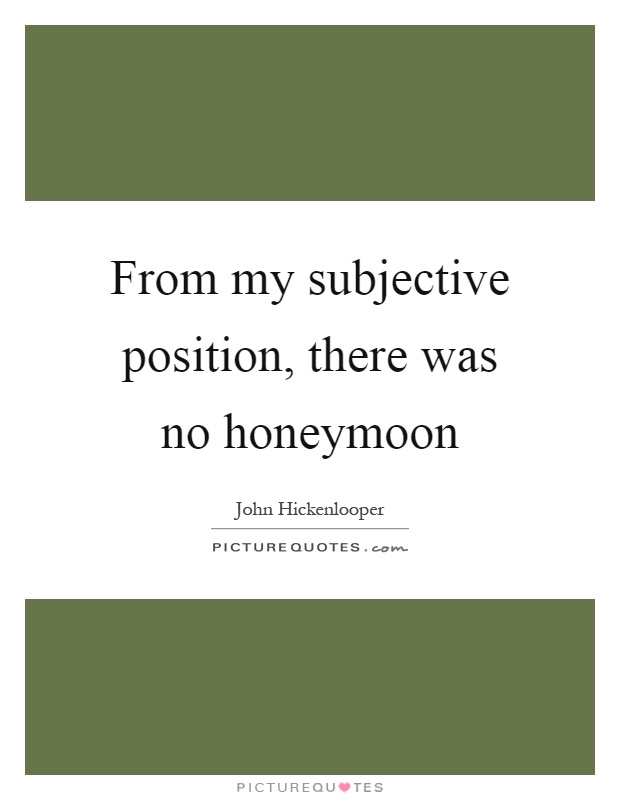 From my subjective position, there was no honeymoon Picture Quote #1