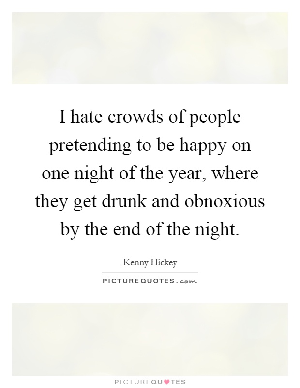 I hate crowds of people pretending to be happy on one night of the year, where they get drunk and obnoxious by the end of the night Picture Quote #1