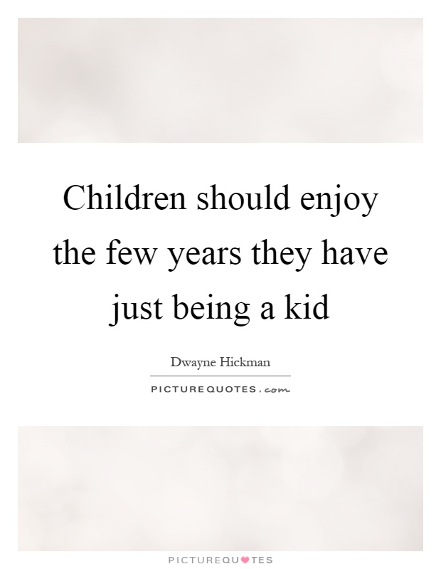 Children should enjoy the few years they have just being a kid Picture Quote #1