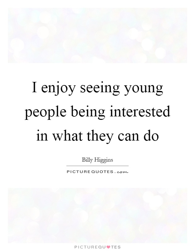 I enjoy seeing young people being interested in what they can do Picture Quote #1