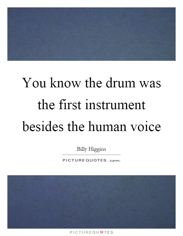 You know the drum was the first instrument besides the human voice Picture Quote #1