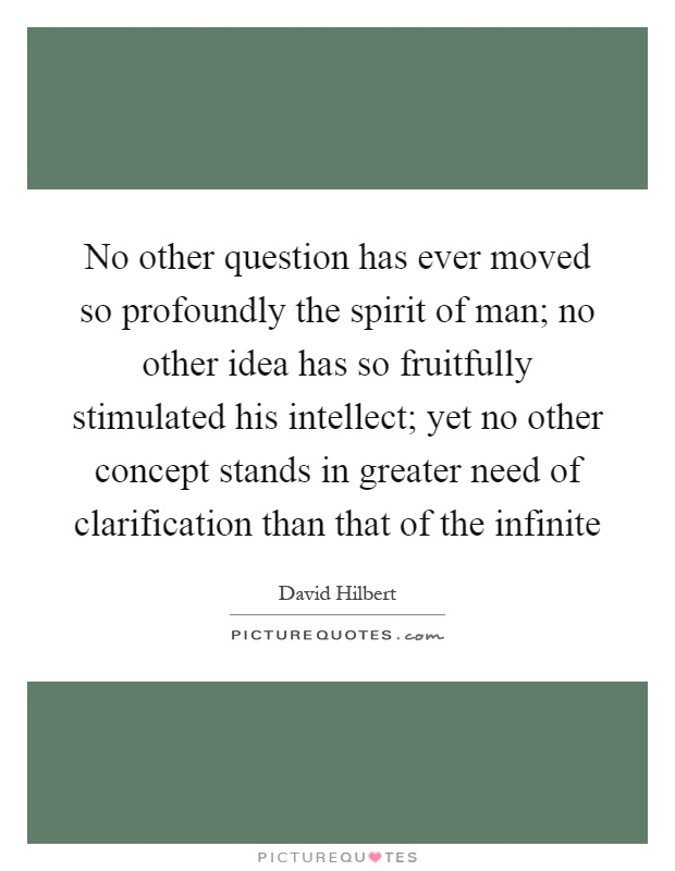 No other question has ever moved so profoundly the spirit of man; no other idea has so fruitfully stimulated his intellect; yet no other concept stands in greater need of clarification than that of the infinite Picture Quote #1