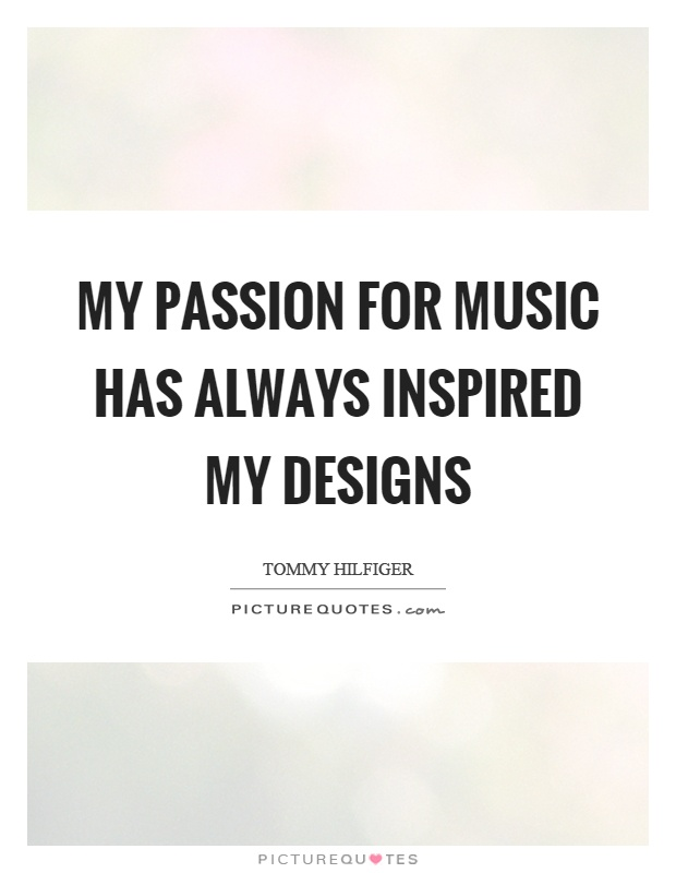 My passion for music has always inspired my designs Picture Quote #1