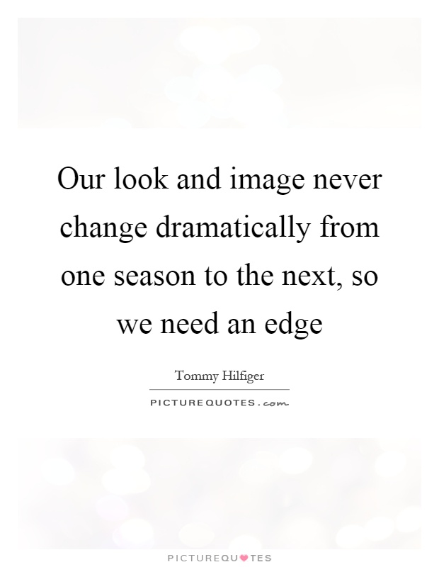 Our look and image never change dramatically from one season to the next, so we need an edge Picture Quote #1