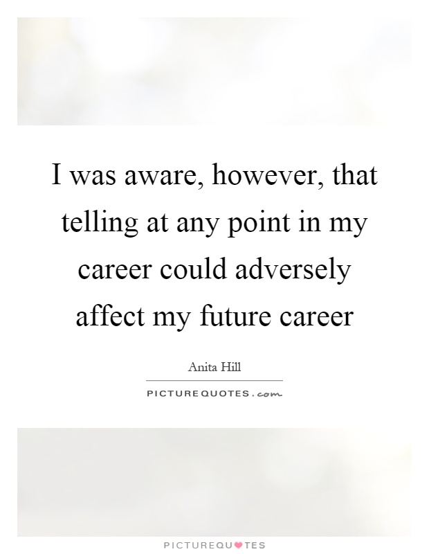 I was aware, however, that telling at any point in my career could adversely affect my future career Picture Quote #1