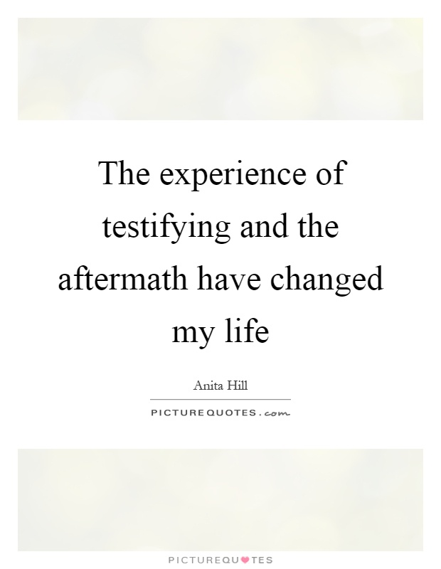 The experience of testifying and the aftermath have changed my life Picture Quote #1