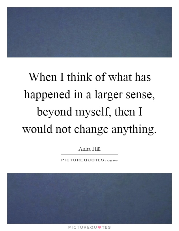 When I think of what has happened in a larger sense, beyond myself, then I would not change anything Picture Quote #1