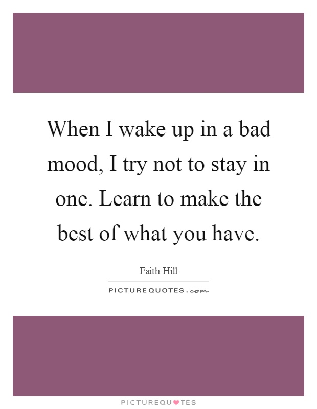When I wake up in a bad mood, I try not to stay in one. Learn to make the best of what you have Picture Quote #1