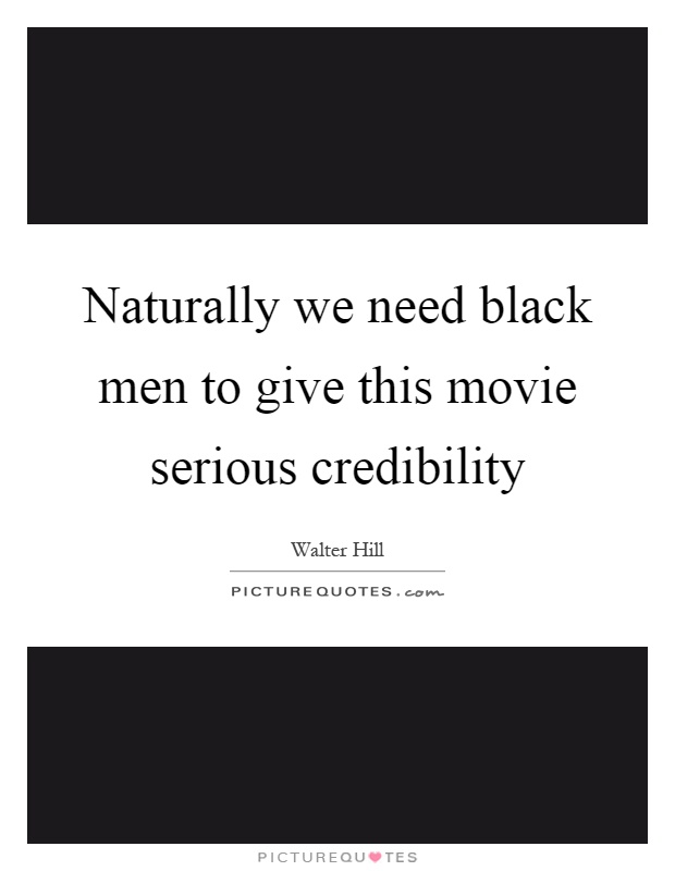 Naturally we need black men to give this movie serious credibility Picture Quote #1