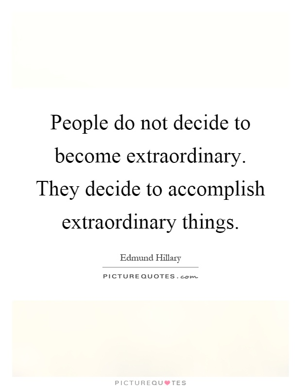 People do not decide to become extraordinary. They decide to accomplish extraordinary things Picture Quote #1