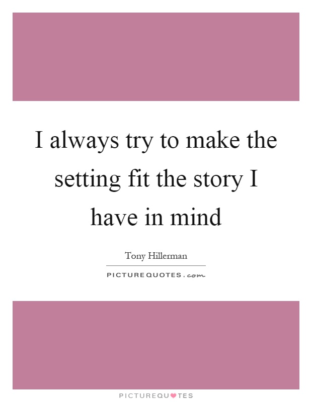 I always try to make the setting fit the story I have in mind Picture Quote #1