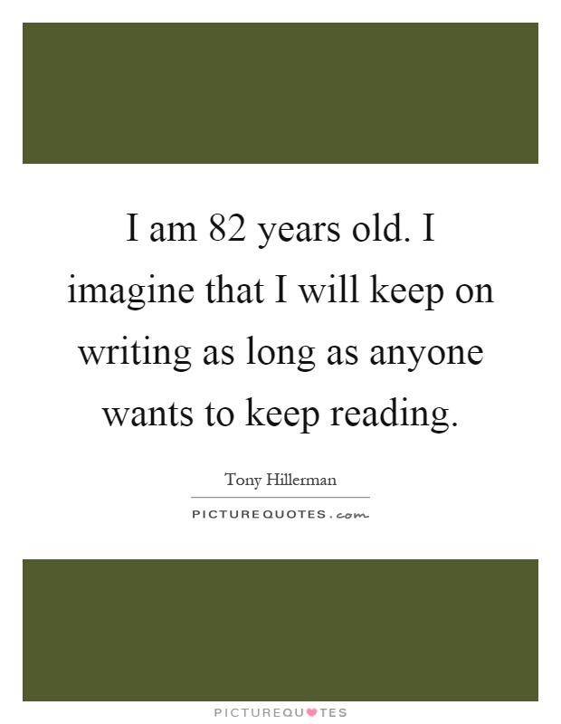 I am 82 years old. I imagine that I will keep on writing as long as anyone wants to keep reading Picture Quote #1