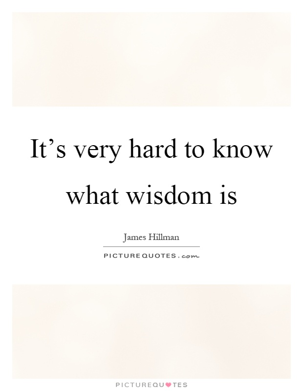 It's very hard to know what wisdom is Picture Quote #1