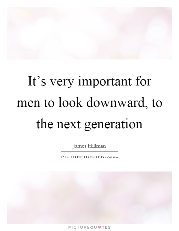 It's very important for men to look downward, to the next generation Picture Quote #1