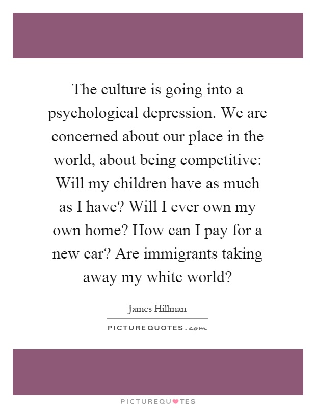 The culture is going into a psychological depression. We are concerned about our place in the world, about being competitive: Will my children have as much as I have? Will I ever own my own home? How can I pay for a new car? Are immigrants taking away my white world? Picture Quote #1