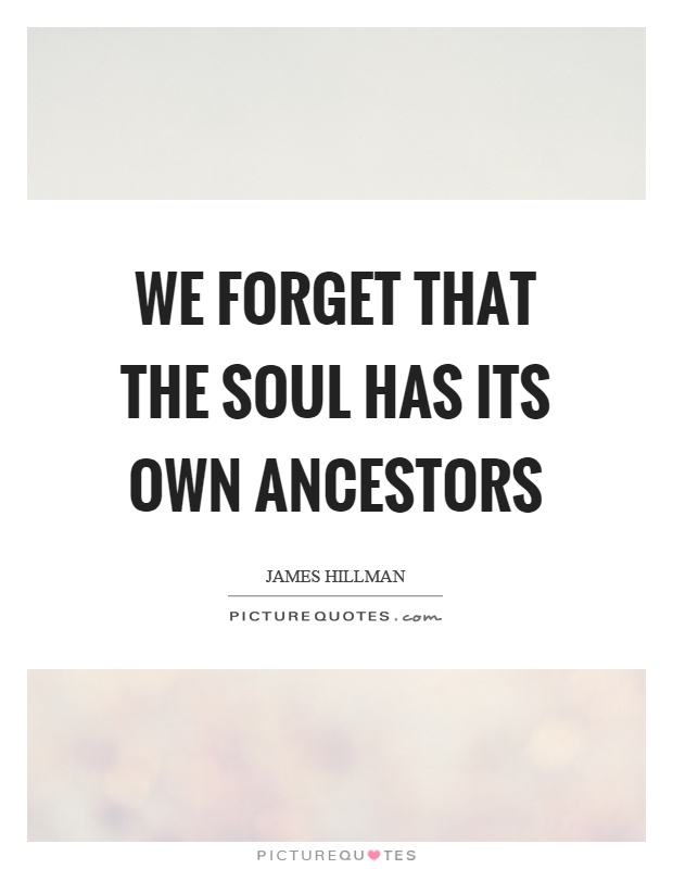 We forget that the soul has its own ancestors Picture Quote #1