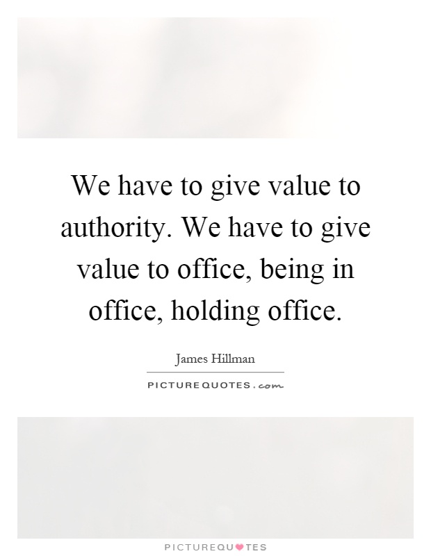 We have to give value to authority. We have to give value to office, being in office, holding office Picture Quote #1