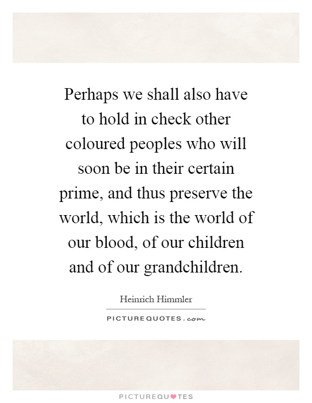 Perhaps we shall also have to hold in check other coloured peoples who will soon be in their certain prime, and thus preserve the world, which is the world of our blood, of our children and of our grandchildren Picture Quote #1