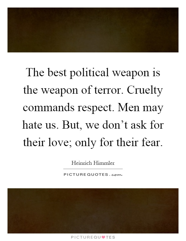 The best political weapon is the weapon of terror. Cruelty commands respect. Men may hate us. But, we don't ask for their love; only for their fear Picture Quote #1