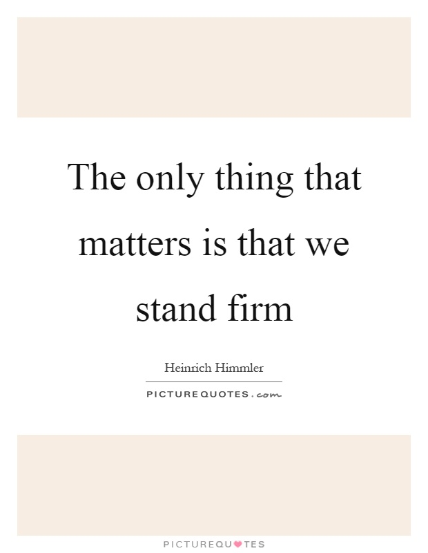 The only thing that matters is that we stand firm Picture Quote #1