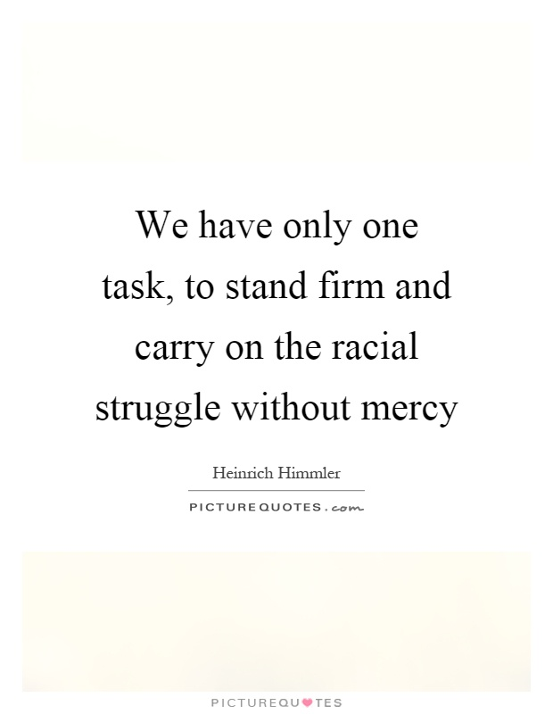 We have only one task, to stand firm and carry on the racial struggle without mercy Picture Quote #1