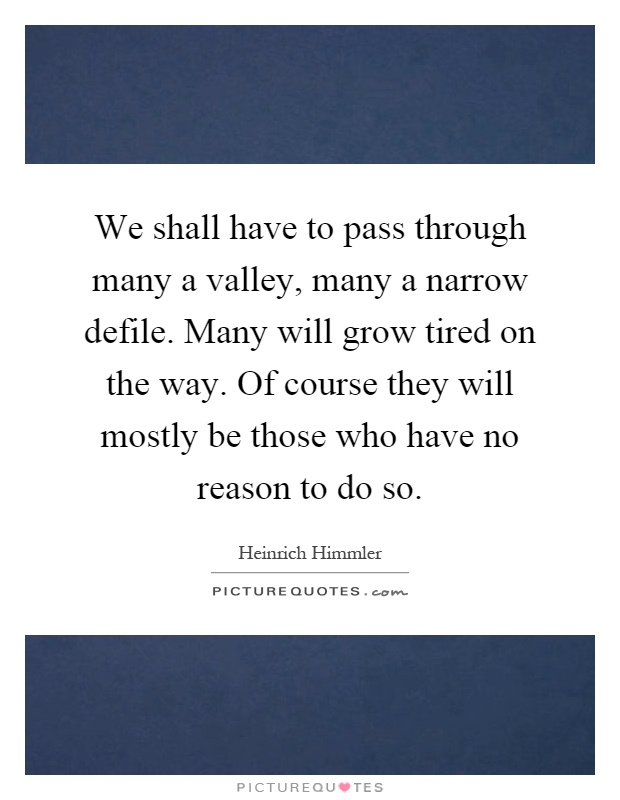We shall have to pass through many a valley, many a narrow defile. Many will grow tired on the way. Of course they will mostly be those who have no reason to do so Picture Quote #1