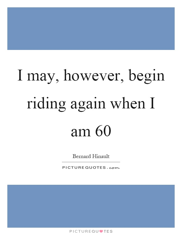 I may, however, begin riding again when I am 60 Picture Quote #1