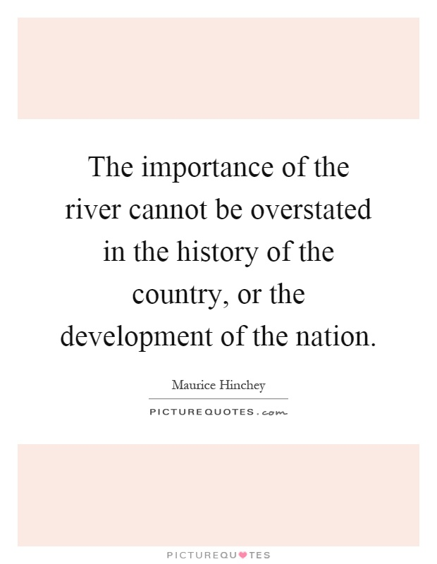 The importance of the river cannot be overstated in the history of the country, or the development of the nation Picture Quote #1