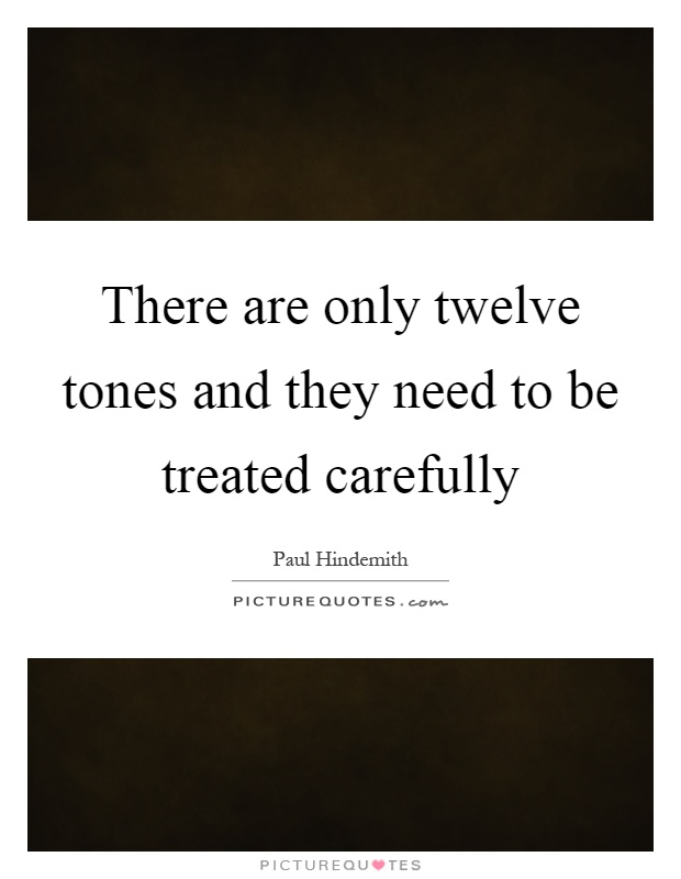 There are only twelve tones and they need to be treated carefully Picture Quote #1