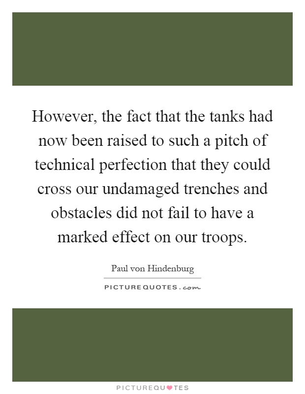 However, the fact that the tanks had now been raised to such a pitch of technical perfection that they could cross our undamaged trenches and obstacles did not fail to have a marked effect on our troops Picture Quote #1