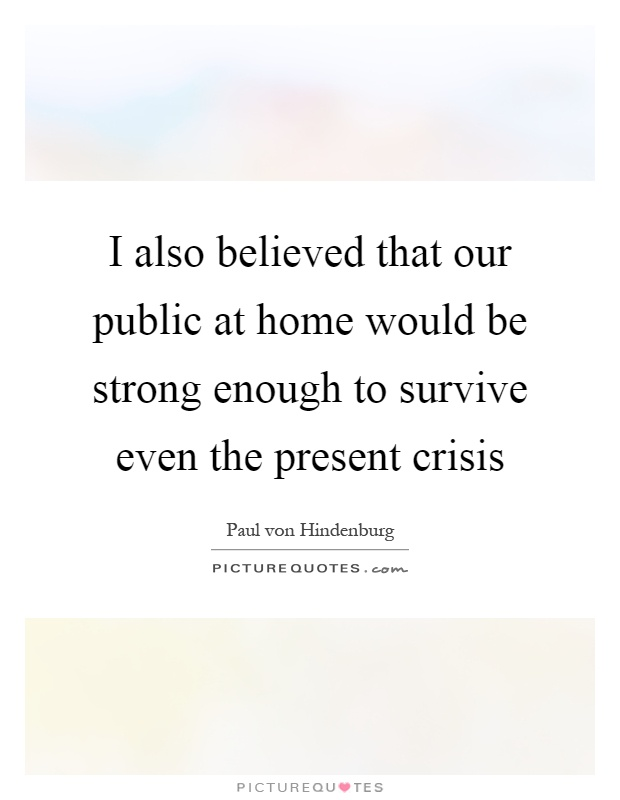 I also believed that our public at home would be strong enough to survive even the present crisis Picture Quote #1
