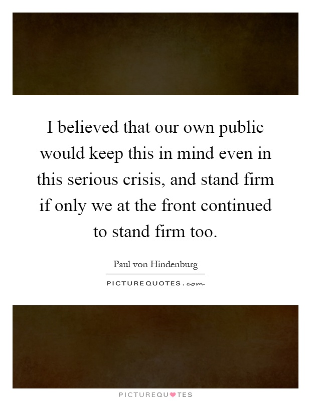 I believed that our own public would keep this in mind even in this serious crisis, and stand firm if only we at the front continued to stand firm too Picture Quote #1