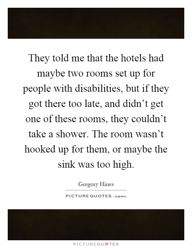 They told me that the hotels had maybe two rooms set up for people with disabilities, but if they got there too late, and didn't get one of these rooms, they couldn't take a shower. The room wasn't hooked up for them, or maybe the sink was too high Picture Quote #1