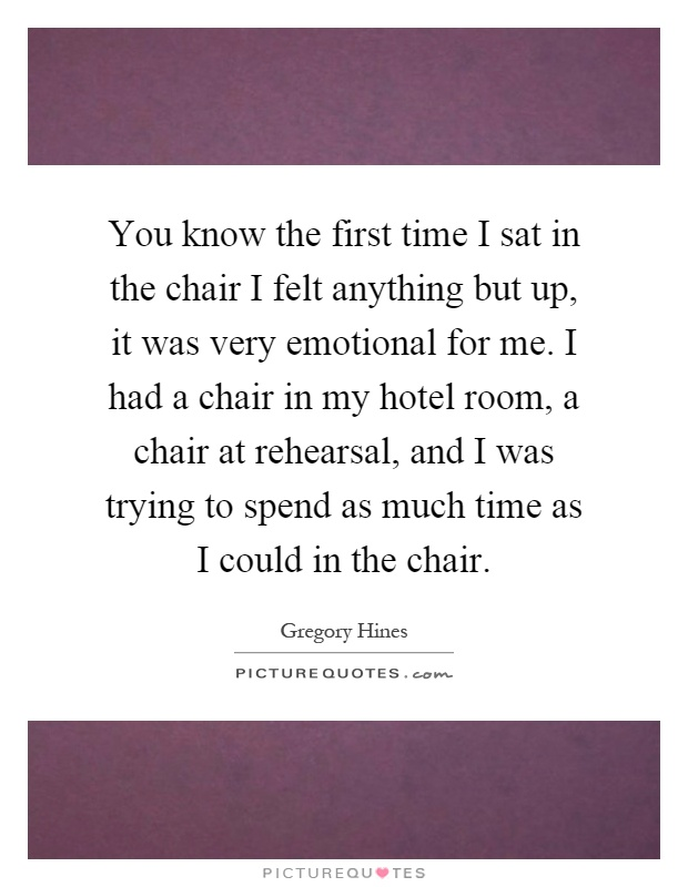 You know the first time I sat in the chair I felt anything but up, it was very emotional for me. I had a chair in my hotel room, a chair at rehearsal, and I was trying to spend as much time as I could in the chair Picture Quote #1