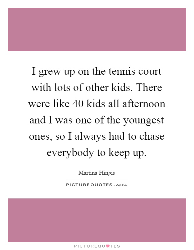 I grew up on the tennis court with lots of other kids. There were like 40 kids all afternoon and I was one of the youngest ones, so I always had to chase everybody to keep up Picture Quote #1