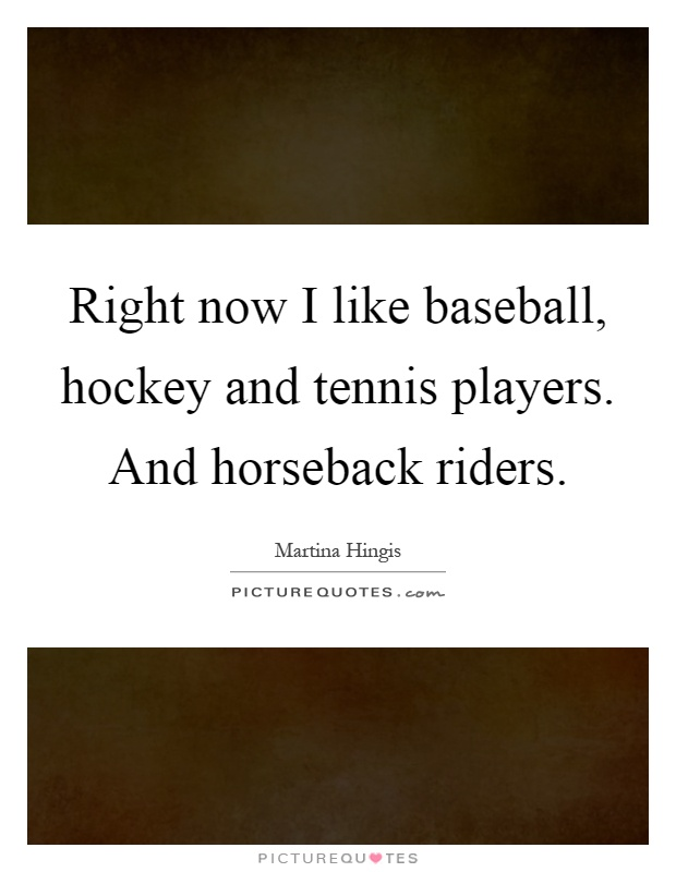 Right now I like baseball, hockey and tennis players. And horseback riders Picture Quote #1