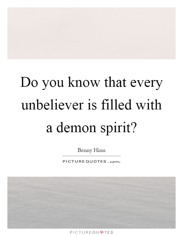 Do you know that every unbeliever is filled with a demon spirit? Picture Quote #1